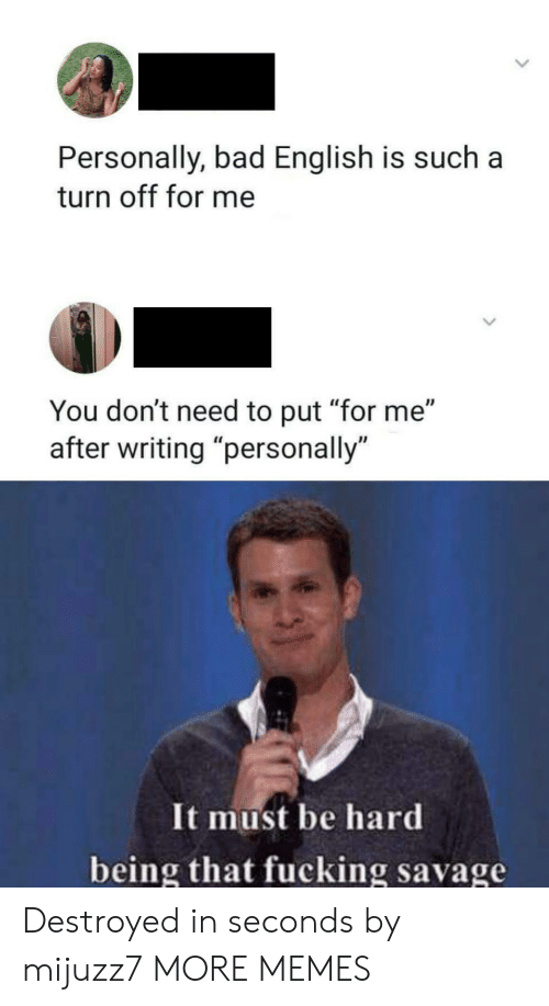 "destroyed: Personally, bad English is such  turn off for me  You don't need to put ""for me""  writing ""personally  It must be hard  being that fucking savage Destroyed in seconds by mijuzz7 MORE MEMES"