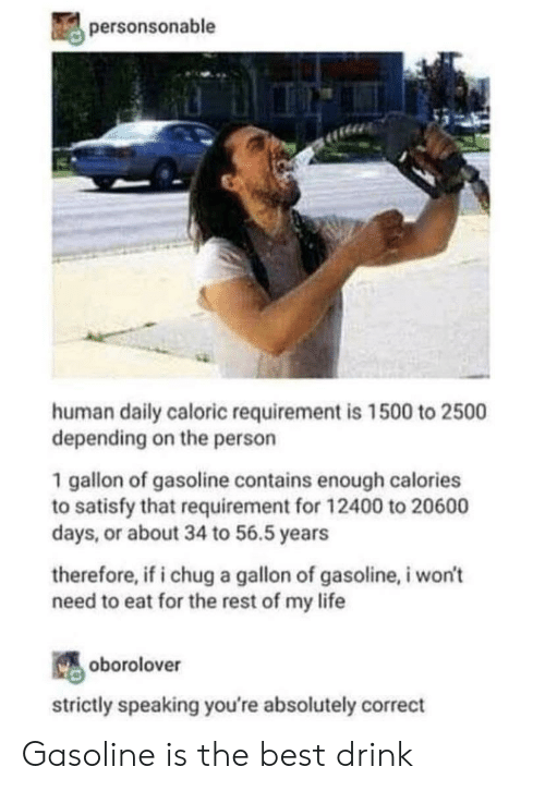 Life, Best, and Human: personsonable  human daily caloric requirement is 1500 to 2500  depending on the person  1 gallon of gasoline contains enough calories  to satisfy that requirement for 12400 to 20600  days, or about 34 to 56.5 years  therefore, if i chug a gallon of gasoline, i won't  need to eat for the rest of my life  oborolover  strictly speaking you're absolutely correct Gasoline is the best drink
