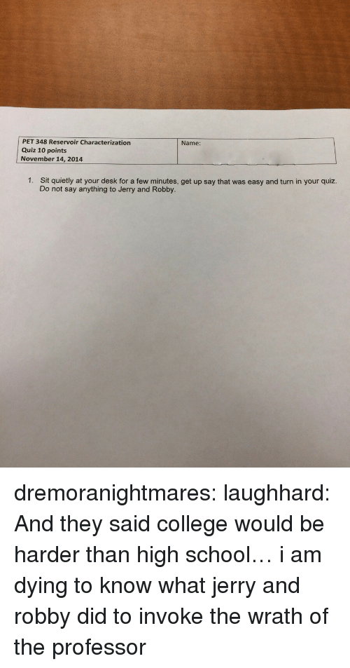 That Was Easy: PET 348 Reservoir Characterization  Quiz 10 points  November 14, 2014  Name:  1.  Sit quietly at your desk for a few minutes, get up say that was easy and turn in your quiz.  Do not say anything to Jerry and Robby. dremoranightmares: laughhard:  And they said college would be harder than high school…  i am dying to know what jerry and robby did to invoke the wrath of the professor