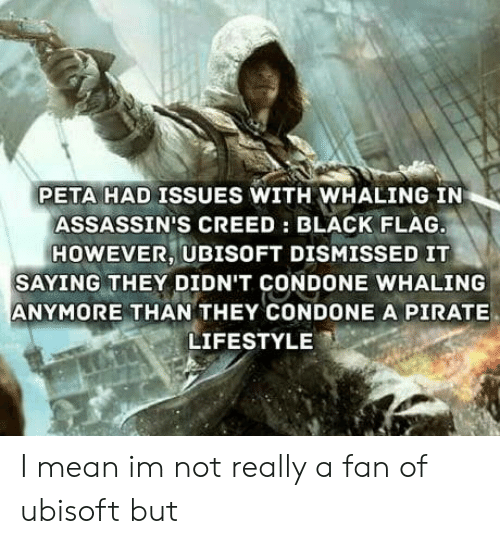 Assassin's Creed: PETA HAD ISSUES WITH WHALING IN  ASSASSIN'S CREED: BLACK FLAG  HOWEVER, UBISOFT DISMISSED IT  SAYING THEY DIDN'T CONDONE WHALING  ANYMORE THAN THEY CONDONE A PIRATE  LIFESTYLE I mean im not really a fan of ubisoft but
