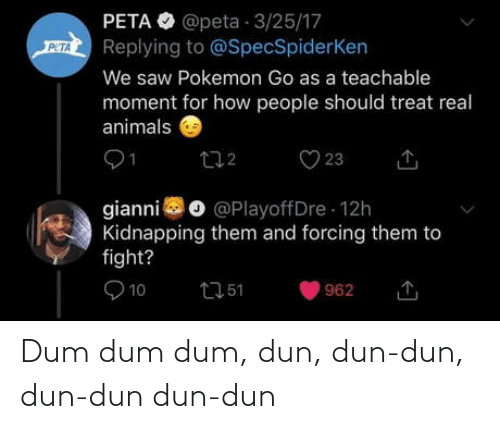Animals, Dum Dum, and Pokemon: PETA O @peta 3/25/17  Replying to @SpecSpiderKen  PETA  We saw Pokemon Go as a teachable  moment for how people should treat real  animals  O 23  272  gianni o @PlayoffDre 12h  Kidnapping them and forcing them to  fight?  O 10  2751  962 Dum dum dum, dun, dun-dun, dun-dun dun-dun