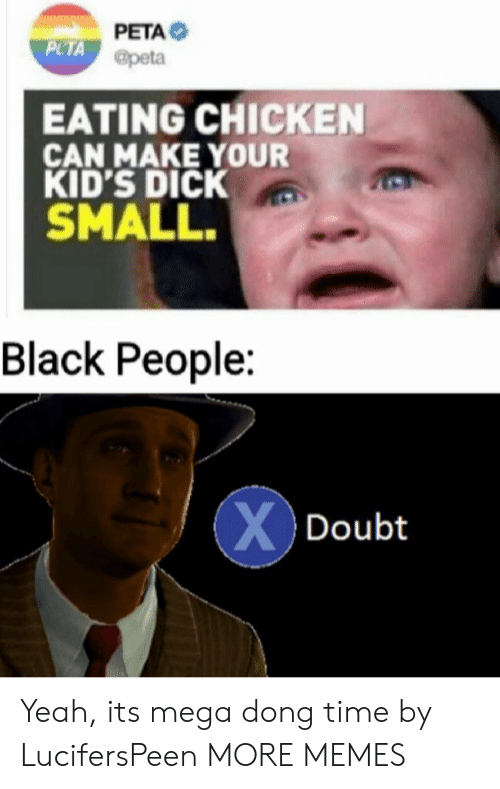 Dank, Memes, and Target: PETA  PLTA @peta  EATING CHICKEN  CAN MAKE YOUR  KID'S DICK  SMALL.  Black People:  XDoubt Yeah, its mega dong time by LucifersPeen MORE MEMES