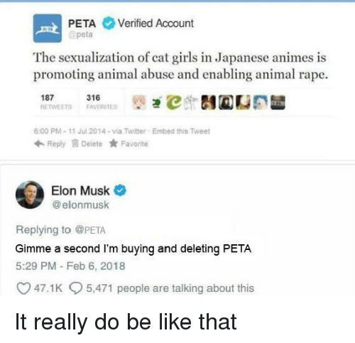 Sexualization: PETA Verified Account  apeta  The sexualization of cat girls in Japanese animes is  promoting animal abuse and enabling animal rape.  187 1ETS 316RTES İt)걘℃ 테@CE  6:00 PM-11 Jul 2014-via Twitter  Embed this Tweet  Reply Delete Favorite  Elon Musk  @ elonmusk  Replying to @PETA  Gimme a second I'm buying and deleting PETA  5:29 PM - Feb 6, 2018  47.1 K  5,471 people are talking about this It really do be like that