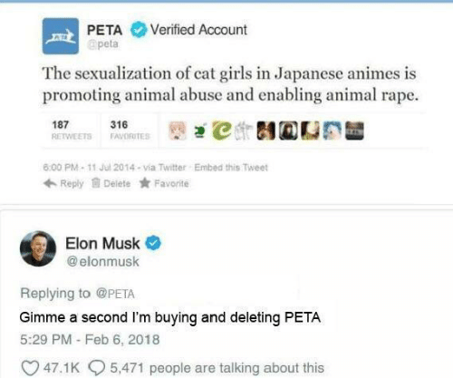 Sexualization: PETA Verified Account  apeta  The sexualization of cat girls in Japanese animes is  promoting animal abuse and enabling animal rape.  187 1ETS 316RTES İt)걘℃ 테@CE  6:00 PM-11 Jul 2014-via Twitter  Embed this Tweet  Reply Delete Favorite  Elon Musk  @ elonmusk  Replying to @PETA  Gimme a second I'm buying and deleting PETA  5:29 PM - Feb 6, 2018  47.1 K  5,471 people are talking about this
