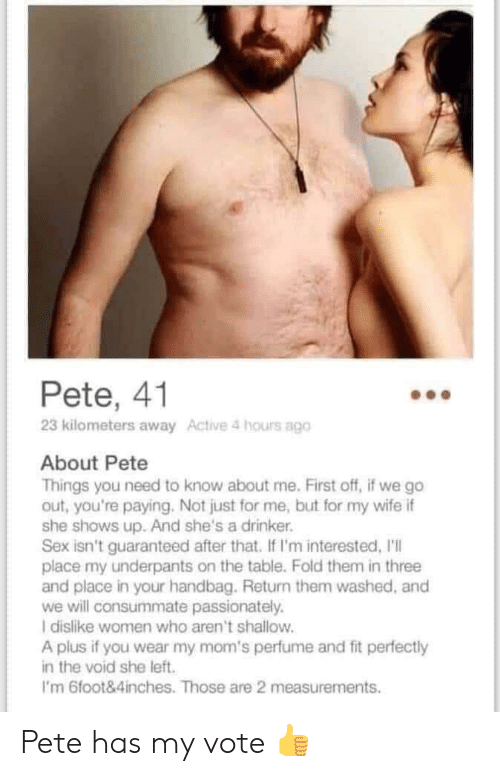 4 Hours: Pete, 41  23 kilometers away Active 4 hours ago  About Pete  Things you need to know about me. First off, if we go  out, you're paying. Not just for me, but for my wife if  she shows up. And she's a drinker.  Sex isn't guaranteed after that. If I'm interested, I'll  place my underpants on the table. Fold them in three  and place in your handbag. Return them washed, and  we will consummate passionately.  I dislike women who aren't shallow.  A plus if you wear my mom's perfume and fit perfectly  in the void she left  I'm 6foot&4inches. Those are 2 measurements Pete has my vote 👍