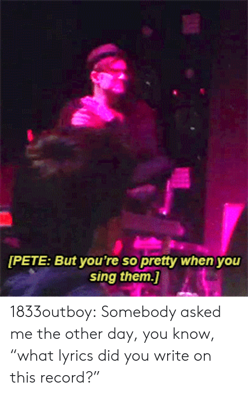 "Tumblr, Blog, and Http: PETE: But you're so pretty when you  sing them. 1833outboy: Somebody asked me the other day, you know, ""what lyrics did you write on this record?"""