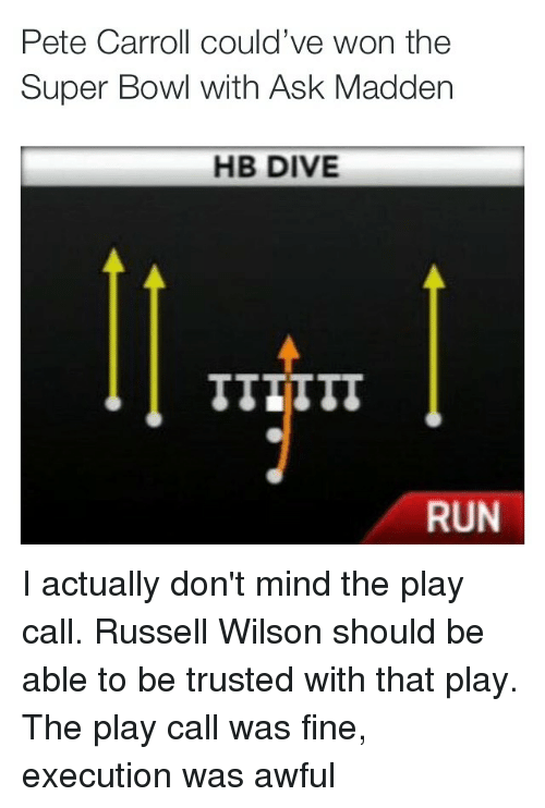 Pete Carroll: Pete Carroll could've won the  Super Bowl with Ask Madden  HB DIVE  RUN I actually don't mind the play call. Russell Wilson should be able to be trusted with that play. The play call was fine, execution was awful
