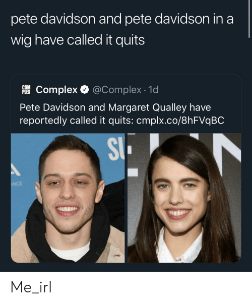 Complex, Irl, and Me IRL: pete davidson and pete davidson in a  wig have called it quits  @Complex 1d  COM  PEComplex  Pete Davidson and Margaret Qualley have  reportedly called it quits: cmplx.co/8hFVqBC  SI  NCE Me_irl