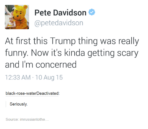 pete davidson: Pete Davidson  apetedavidson  At first this Trump thing was really  funny. Now it's kinda getting scary  and I'm concerned  12:33 AM 10 Aug 15  black-rose-waterDeactivated  Seriously  Source: imrussiantothe