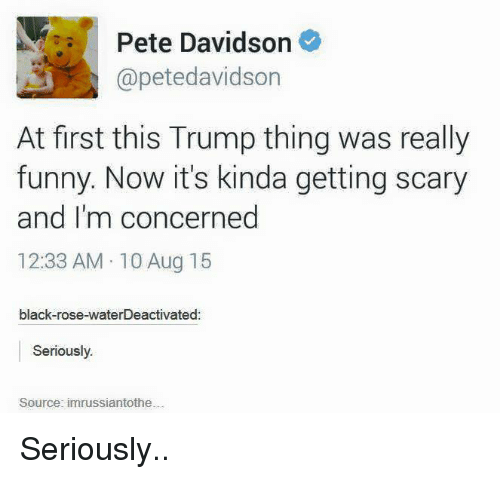 pete davidson: Pete Davidson  @petedavidson  At first this Trump thing was really  funny. Now it's kinda getting scary  and I'm concerned  12:33 AM 10 Aug 15  black-rose-waterDeactivated  Seriously.  Source: im russiantothe Seriously..