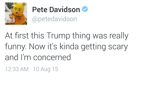 pete davidson: Pete Davidson  @petedavidson  At first this Trump thing was really  funny. Now it's kinda getting scary  and I'm concerned  12:33 AM 10 Aug 15