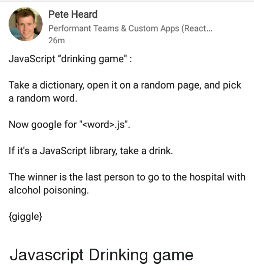 """alcohol poisoning: Pete Heard  Performant Teams & Custom Apps (React...  26m  JavaScript """"drinking game"""":  Take a dictionary, open it on a random page, and pick  a random word  Now google for """"<word>.js"""".  If it's a JavaScript library, take a drink.  The winner is the last person to go to the hospital with  alcohol poisoning.  (giggle) Javascript Drinking game"""