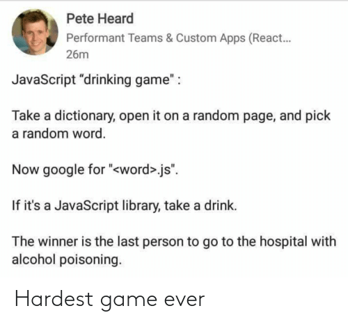 "person: Pete Heard  Performant Teams & Custom Apps (React.  26m  JavaScript ""drinking game"" :  Take a dictionary, open it on a random page, and pick  a random word.  Now google for ""<word>.js"".  If it's a JavaScript library, take a drink.  The winner is the last person to go to the hospital with  alcohol poisoning. Hardest game ever"