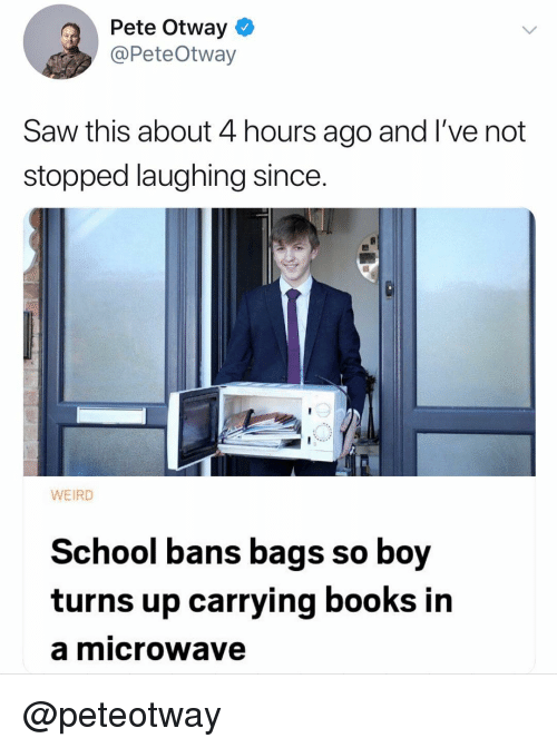 Books, Saw, and School: Pete Otway  @PeteOtway  Saw this about 4 hours ago and l've not  stopped laughing since.  WEIRD  School bans bags so boy  turns up carrying books in  a microwave @peteotway