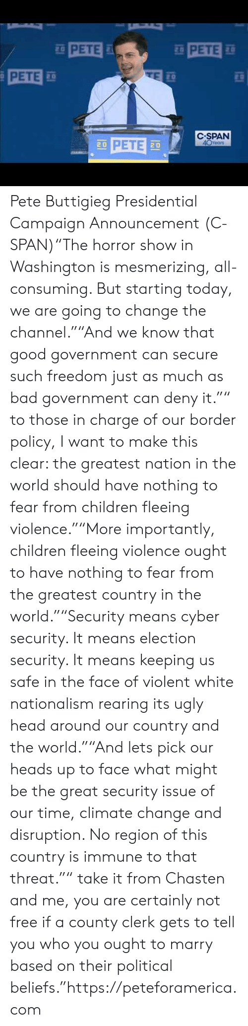 """Bad, Children, and Head: PETE  PETE  20  C-SPAN  PETE 30  Year  20  2 D Pete Buttigieg Presidential Campaign Announcement (C-SPAN)""""The horror show in Washington is mesmerizing, all-consuming. But starting today, we are going to change the channel.""""""""And we know that good government can secure such freedom just as much as bad government can deny it."""""""" to those in charge of our border policy, I want to make this clear: the greatest nation in the world should have nothing to fear from children fleeing violence.""""""""More importantly, children fleeing violence ought to have nothing to fear from the greatest country in the world.""""""""Security means cyber security. It means election security. It means keeping us safe in the face of violent white nationalism rearing its ugly head around our country and the world.""""""""And lets pick our heads up to face what might be the great security issue of our time, climate change and disruption. No region of this country is immune to that threat."""""""" take it from Chasten and me, you are certainly not free if a county clerk gets to tell you who you ought to marry based on their political beliefs.""""https://peteforamerica.com"""