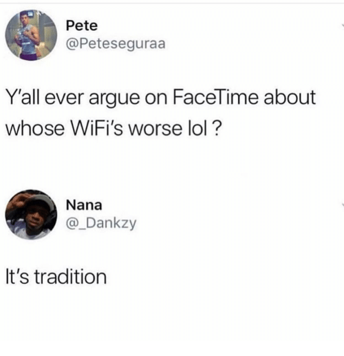 nana: Pete  @Peteseguraa  Y'all ever argue on FaceTime about  whose WiFi's worse lol?  Nana  @_Dankzy  It's tradition