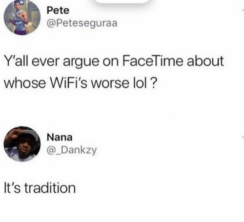 Facetime: Pete  @Peteseguraa  Y'all ever argue on FaceTime about  whose WiFi's worse lol?  Nana  @_Dankzy  It's tradition
