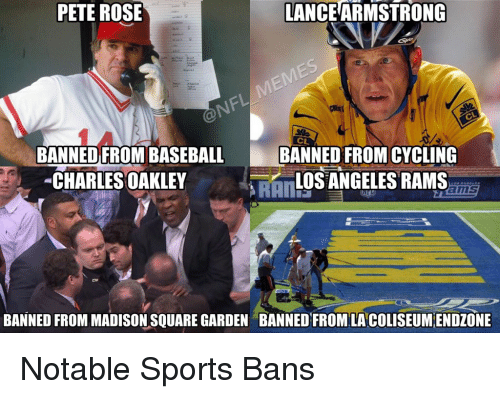 Football, Los Angeles Rams, and Nfl: PETE ROSE  LANCEARMSTRONG  BANNED FROM BASEBA  BANNED FROMCYCLING  CHARLES OAKLEY  LOS ANGELES RAMS  BANNED FROM MADISON SQUARE GARDEN BANNED FROM LA COLISEUMENDZONE Notable Sports Bans
