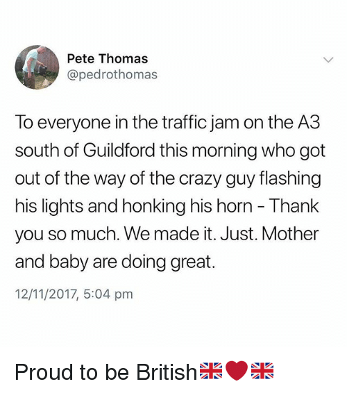 traffic jam: Pete Thomas  @pedrothomas  To everyone in the traffic jam on the A3  south of Guildford this morning who got  out of the way of the crazy guy flashing  his lights and honking his horn - Thank  you so much. We made it. Just. Mother  and baby are doing great.  12/11/2017, 5:04 pm Proud to be British🇬🇧❤️🇬🇧