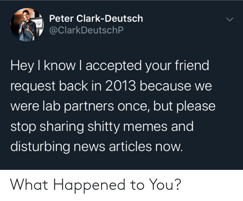 peter: Peter Clark-Deutsch  @ClarkDeutschP  Hey I know I accepted your friend  request back in 2013 because we  were lab partners once, but please  stop sharing shitty memes and  disturbing news articles now. What Happened to You?