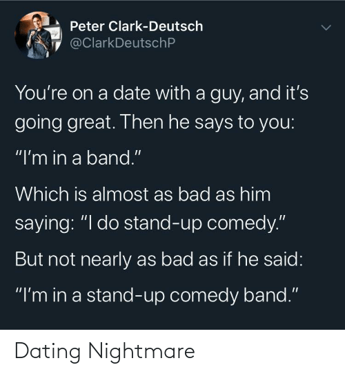 "To You: Peter Clark-Deutsch  @ClarkDeutschP  You're on a date with a guy, and it's  going great. Then he says to you:  ""I'm in a band.""  Which is almost as bad as him  saying: ""I do stand-up comedy.""  But not nearly as bad as if he said:  ""I'm in a stand-up comedy band."" Dating Nightmare"
