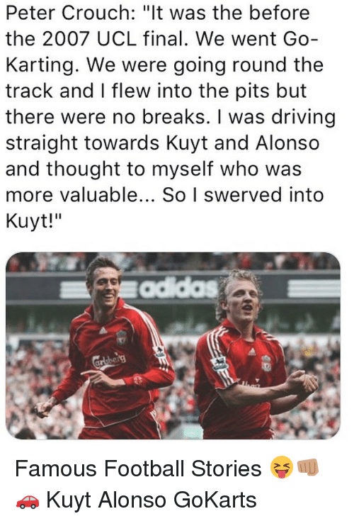 "Pits: Peter Crouch: ""lt was the before  the 2007 UCL final. We went Go-  Karting. We were going round the  track and I flew into the pits but  there were no breaks. I was driving  straight towards Kuyt and Alonso  and thought to myself who was  more valuable... So I swerved into  Kuyt!"" Famous Football Stories 😝👊🏽🚗 Kuyt Alonso GoKarts"