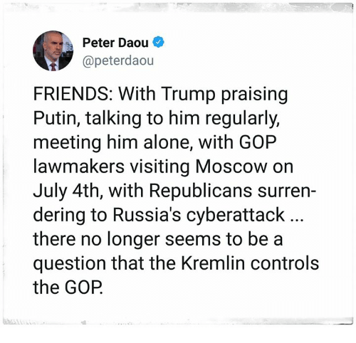 Being Alone, Friends, and Putin: Peter Daou *  @peterdaou  FRIENDS: With Trump praising  Putin, talking to him regularly,  meeting him alone, with GOP  lawmakers visiting Moscow on  July 4th, with Republicans surren-  dering to Russia's cyberattack  there no longer seems to be a  question that the Kremlin controls  the GOP.