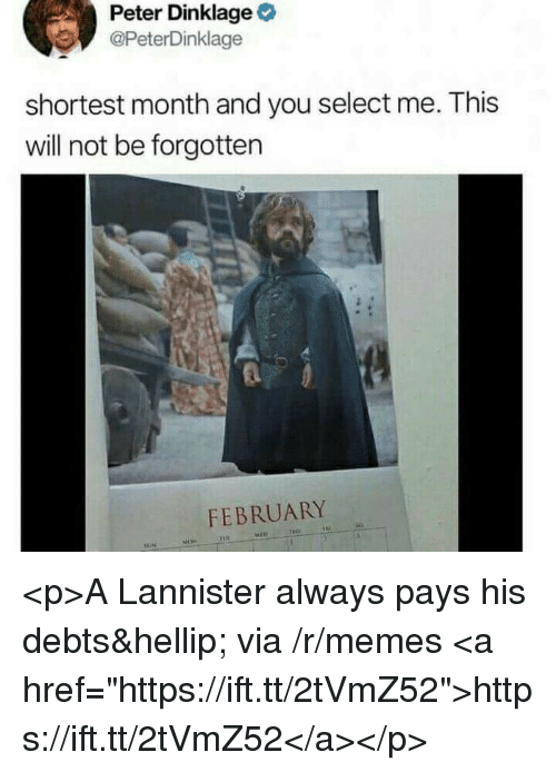 "Selectivity: Peter Dinklage  @PeterDinklage  shortest month and you select me. This  will not be forgotten  FEBRUARY <p>A Lannister always pays his debts&hellip; via /r/memes <a href=""https://ift.tt/2tVmZ52"">https://ift.tt/2tVmZ52</a></p>"