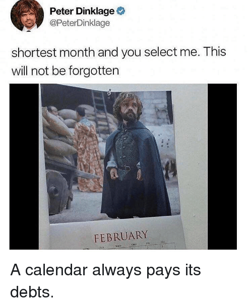 Memes, Calendar, and Peter Dinklage: Peter Dinklage  @PeterDinklage  shortest month and you select me. This  will not be forgottern  FEBRUARY  TUH A calendar always pays its debts.