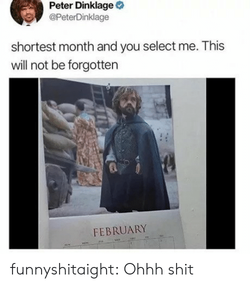 Selectivity: Peter Dinklage  @PeterDinklage  shortest month and you select me. This  will not be forgotten  FEBRUARY funnyshitaight:  Ohhh shit
