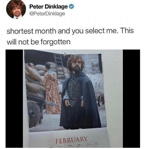 Peter Dinklage, Will, and You: Peter Dinklage  @PeterDinklage  shortest month and you select me. This  will not be forgotten  FEBRUARY  THO  TUL