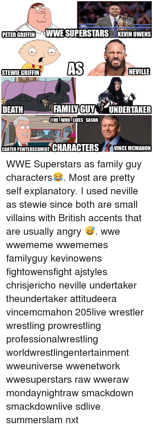 Stewie: PETER GRIFFIN WWE SUPERSTARS KEVIN OWENS  AS  NEVILLE  STEWIE GRIFFIN  DEATFAMILYGUYUNDERTAKER  @HE IWHO LIKES SASHA  CARTERPEWTERSCHMIDT CHARACTERSVINCE MCMAHON WWE Superstars as family guy characters😂. Most are pretty self explanatory. I used neville as stewie since both are small villains with British accents that are usually angry 😅. wwe wwememe wwememes familyguy kevinowens fightowensfight ajstyles chrisjericho neville undertaker theundertaker attitudeera vincemcmahon 205live wrestler wrestling prowrestling professionalwrestling worldwrestlingentertainment wweuniverse wwenetwork wwesuperstars raw wweraw mondaynightraw smackdown smackdownlive sdlive summerslam nxt