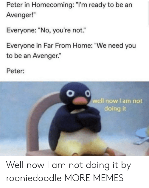 """Dank, Memes, and Target: Peter in Homecoming: """"I'm ready to be an  Avenger!  Everyone: """"No, you're not.  Everyone in Far From Home: """"We need you  to be an Avenger.""""  Peter:  well now I am not  doing it Well now I am not doing it by rooniedoodle MORE MEMES"""