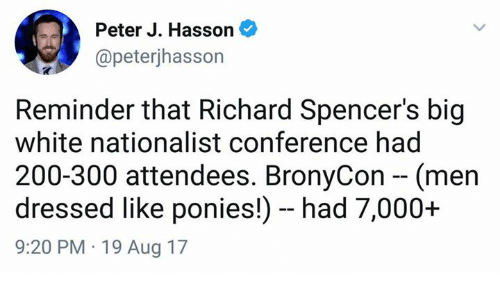 Bronycon: Peter J. Hasson  @peterjhasson  Reminder that Richard Spencer's big  white nationalist conference had  200-300 attendees. BronyCon - (men  dressed like ponies!) - had 7,000+  9:20 PM 19 Aug 17