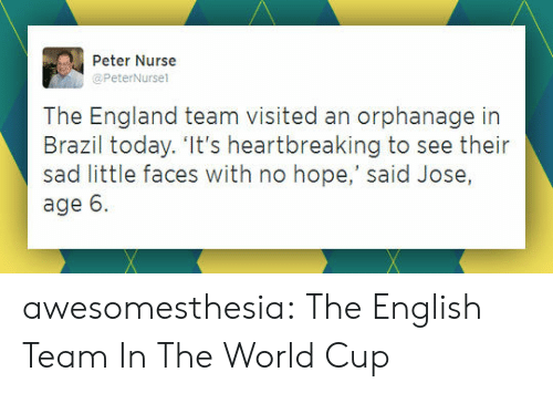 England, Tumblr, and World Cup: Peter Nurse  @PeterNursel  The England team visited an orphanage in  Brazil today. 'It's heartbreaking to see their  sad little faces with no hope,' said Jose,  age 6 awesomesthesia:  The English Team In The World Cup