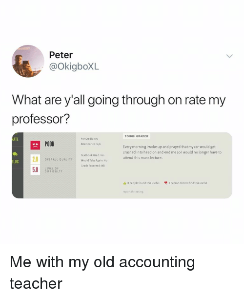 Accounting: Peter  @OkiaboXL  What are y'all going through on rate mv  professor?  TOUGH GRADER  ATE  For Credit:Yes  POOR  Attendance: N/A  Every morningl woke up and prayed that my car would get  crashed into head on and end me sol would no longer have to  attend this mans lecture  Textbook Used: Yes  Would Take Again: No  Grade Received: WD  OVERALL QUALITY  LOG  LEVEL OF  D IFFICULTY  o people found this useful  1 person did not find this useful  report this rating Me with my old accounting teacher