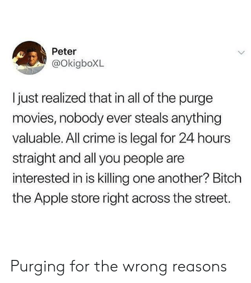 24 hours: Peter  @OkigboXL  ljust realized that in all of the purge  movies, nobody ever steals anything  valuable. All crime is legal for 24 hours  straight and all you people are  interested in is killing one another? Bitch  the Apple store right across the street. Purging for the wrong reasons
