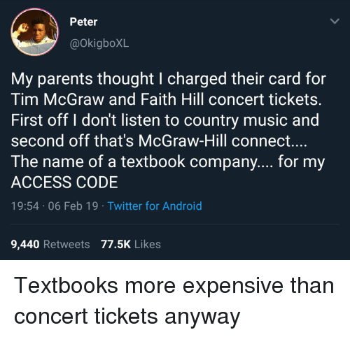 Android, Music, and Parents: Peter  @okigboXL  My parents thought I charged their card for  Tim McGraw and Faith Hill concert tickets.  First off I don't listen to country music and  second off that's McGraw-Hill connect....  The name of a textbook company.... for my  ACCESS CODE  19:54 06 Feb 19 Twitter for Android  9,440 Retweets 77.5K Likes Textbooks more expensive than concert tickets anyway