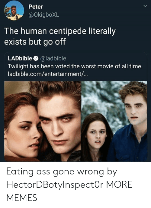 Ass, Dank, and Memes: Peter  @OkigboXL  T he human centipede literally  exists but go off  LADbible @ladbible  Twilight has been voted the worst movie of all time.  ladbible.com/entertainment/... Eating ass gone wrong by HectorDBotyInspect0r MORE MEMES