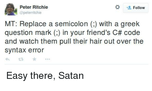 Easy There:  #  Peter Ritchie  @peterritchie  Follow  MT: Replace a semicolon () with a greek  question mark (:) in your friend's C# code  and watch them pull their hair out over the  syntax error Easy there, Satan
