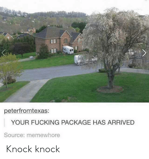 Fucking, Source, and Package: peterfromtexas:  YOUR FUCKING PACKAGE HAS ARRIVED  Source: memewhore Knock knock