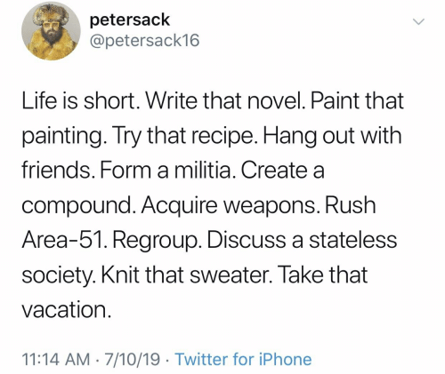 Friends, Iphone, and Life: petersack  @petersack16  Life is short. Write that novel. Paint that  painting. Try that recipe. Hang out with  friends. Form a militia. Create a  compound. Acquire weapons. Rush  Area-51. Regroup. Discuss a stateless  society. Knit that sweater. Take that  vacation  11:14 AM 7/10/19 Twitter for iPhone