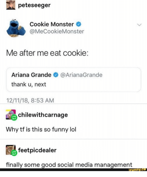 Ariana Grande, Cookie Monster, and Funny: peteseeger  Cookie Monster  @MeCookieMonster  Me after me eat cookie:  Ariana Grande  @ArianaGrande  thank u, next  12/11/18, 8:53 AM  chilewithcarnage  Why tf is this so funny lol  feetpicdealer  finally some good social media management  ifunny.co