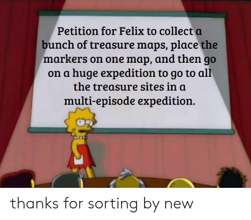 Maps, All The, and Sites: Petition for Felix to collect a  bunch of treasure maps, place the  markers on one map, and then go  on a huge expedition to go to all  the treasure sites in a  multi-episode expedition. thanks for sorting by new