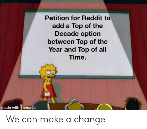 make a: Petition for Reddit to  add a Top of the  Decade option  between Top of the  Year and Top of all  Time.  made with mematic We can make a change
