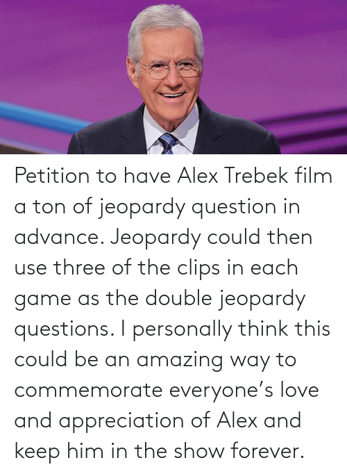 way: Petition to have Alex Trebek film a ton of jeopardy question in advance. Jeopardy could then use three of the clips in each game as the double jeopardy questions. I personally think this could be an amazing way to commemorate everyone's love and appreciation of Alex and keep him in the show forever.