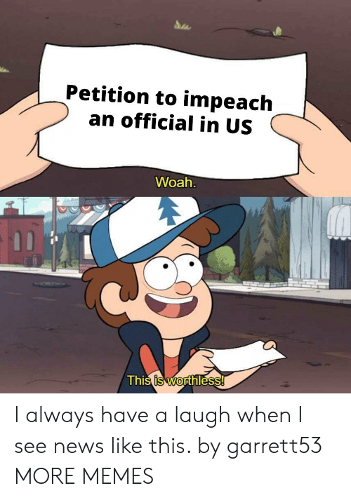 impeach: Petition to impeach  an official in US  Woah  Thi  s is Worthless I always have a laugh when I see news like this. by garrett53 MORE MEMES