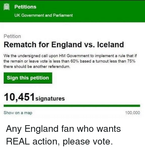 uk government: Petitions  UK Government and Parliament  Petition  Rematch for England vs. Iceland  We the undersigned call upon HM Government to implement a rule that if  the remain or leave vote is less than 60% based a turnout less than 75%  there should be another referendum.  Sign this petition  signatures  100,000  Show on a map Any England fan who wants REAL action, please vote.