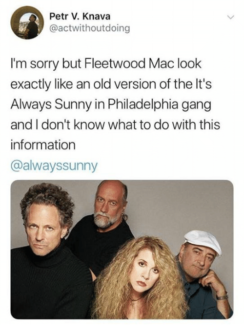 Its Always Sunny In: Petr V. Knava  @actwithoutdoing  I'm sorry but Fleetwood Mac look  exactly like an old version of the It's  Always Sunny in Philadelphia gang  and I don't know what to do with this  information  @alwayssunny