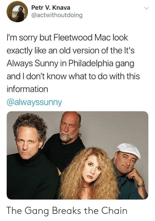 Its Always Sunny In: Petr V. Knava  @actwithoutdoing  I'm sorry but Fleetwood Mac look  exactly like an old version of the It's  Always Sunny in Philadelphia gang  and I don't know what to do with this  information  @alwayssunny The Gang Breaks the Chain